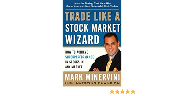 Trade Like a Stock Market Wizard: How to Achieve Super Performance in Stocks in Any Market (English Edition) eBook: Mark Minervini: Amazon.es: Tienda Kindle