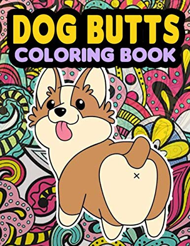 Dog Butt Coloring Book: Coloring Pages for Kids & Adults with Dog Butts Designs Such As Corgi, Bulldog, Poodle, Pug, Puppies and More!