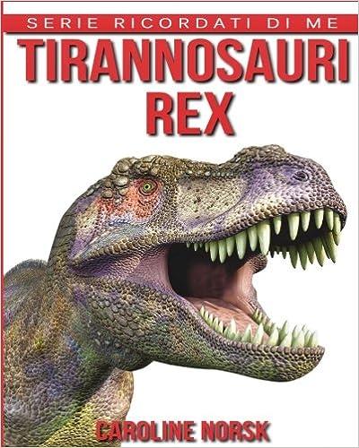 Tirannosauri Rex: Libro sui Tirannosauri Rex per Bambini con Foto Stupende & Storie Divertenti (Serie Ricordati Di Me)