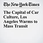 The Capital of Car Culture, Los Angeles Warms to Mass Transit | Adam Nagourney