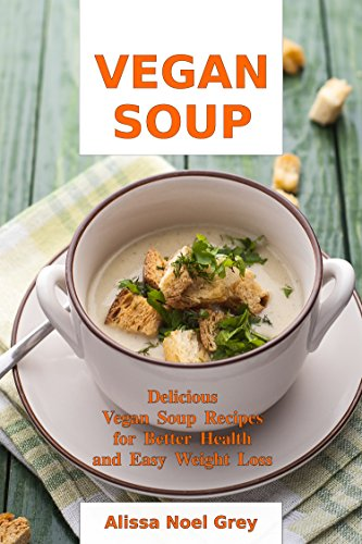 Vegan Soup: Delicious Vegan Soup Recipes for Better Health and Easy Weight Loss: Healthy Recipes for Weight Loss (Soup Diet and Souping Detox and Cleanse Book 1)