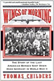 Wings of Morning: The Story of the Last American Bomber Shot Down over Germany in World War II by Thomas Childers front cover