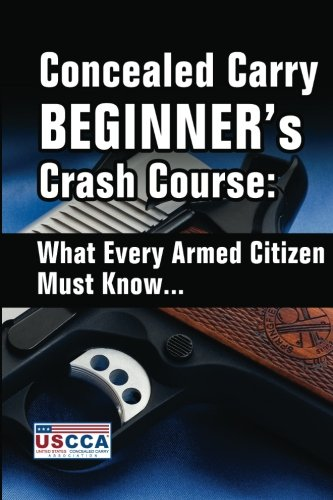 Concealed Carry Beginner's Crash Course: What Every Armed Citizen Must Know About Carrying A Concealed Firearm (Armed Concealed)
