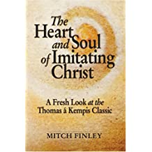 The Heart and Soul of Imitating Christ: A Fresh Look at the Thomas a Kempis Classic