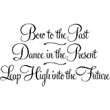 Bow to the past, dance in the present, leap high into the future vinyl wall art lettering quote