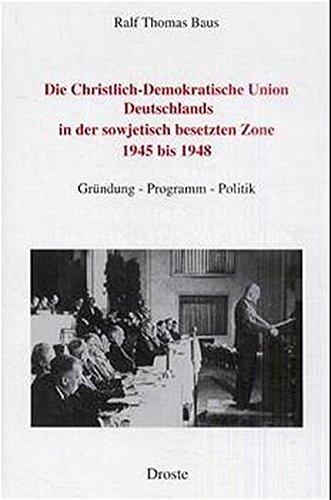 Die Christlich-Demokratische Union Deutschlands in der sowjetisch besetzten Zone 1945 bis 1948. Gründung - Programm - Politik