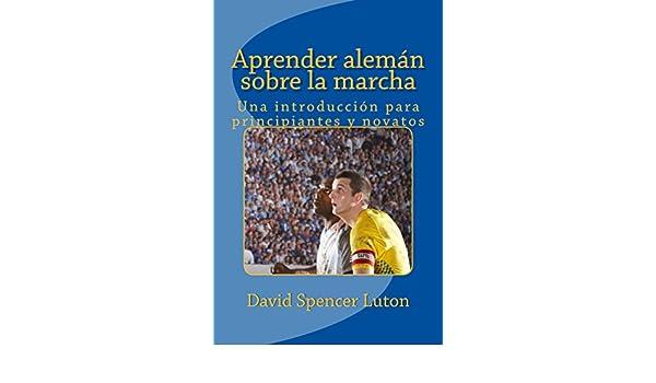 Aprender alemán sobre la marcha: Una introducción para principiantes y novatos (Spanish Edition) - Kindle edition by David Spencer Luton.