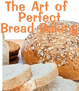 The Art of Perfect Bread Baking (Delicious Recipes Book 12) by [Kessler, June]