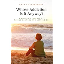 Whose Addiction Is It Anyway?: A Mother's Journey of Taking Control and Letting Go