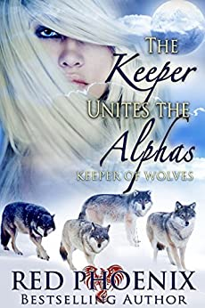 The Keeper Unites the Alphas (Keeper of Wolves, #3) by [Phoenix, Red]