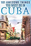 Cuba: 101 Awesome Things You Must Do in Cuba.: Cuba Travel Guide to the Best of Everything: Havana, Salsa Music, Mojitos…