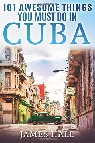 Cuba: 101 Awesome Things You Must Do in Cuba.: Cuba Travel Guide to the Best of Everything: Havana, Salsa Music, Mojitos and so much more. The True ... All You Need To Know About the Cuba. Paperback – May 9, 2017 James Hall 1546598383 Caribbean & West Indi