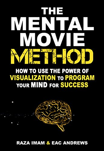 How to Use the Power of Visualization to Program Your Mind for Success: The Mental Movie Method