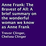 Anne Frank: The Bravest of All: A Brief Summary on the Wonderful Woman We Know as Anne Frank   Trevor Clinger,Chelsea Clinger