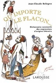 Qu'importe le flacon : Dictionnaire commenté des expressions d'origine littéraire par Jean-Claude Bologne