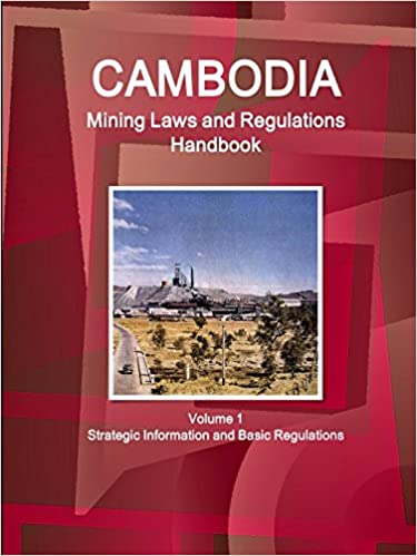 Cambodia Mining Laws and Regulations Handbook Volume 1 Strategic Information and Basic Regulations (World Law Business Library)