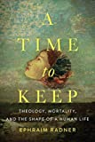 img - for A Time to Keep: Theology, Mortality, and the Shape of a Human Life book / textbook / text book