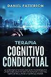 Terapia Cognitivo-Conductual: La Guía Completa para Usar la TCC para Combatir la Ansiedad, la Depresión y Recuperar el Control sobre la Ira, el Pánico y la Preocupación (Spanish Edition)