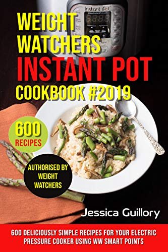 Weight Watchers Instant Pot Cookbook #2019: 600 Deliciously Simple Recipes for Your Electric Pressure Cooker using WW Smart Points by Jessica Guillory