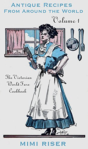 The Victorian World Fare Cookbook, Volume 1: Antique Recipes from Around the World (Victorian Cookery) by Mimi Riser
