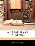 A Treatise on Algebr, Charles Smith, 1143541197