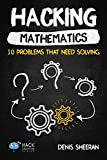 Hacking Mathematics: 10 Problems That Need Solving (Hack Learning Series) (Volume 17)