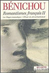 Romantismes français : Tome 2, Les Mages romantiques ; L'Ecole du désenchantement par Paul Bénichou