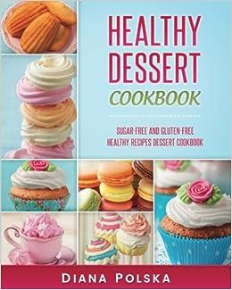 Healthy Dessert Cookbook: Gluten-Free and Sugar-Free Healthy Desserts: Volume 1