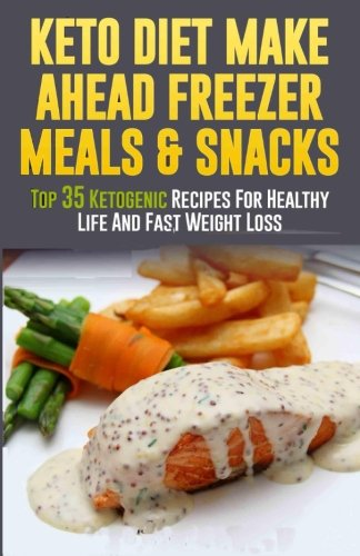 Keto Diet Make Ahead Freezer Meals & Snacks: Top 35 Ketogenic Recipes For Healthy Life And Fast Weight Loss