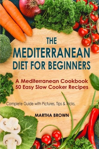 The Mediterranean Diet for Beginners: A Mediterranean Cookbook with 50 Easy Slow Cooker Recipes by Martha Brown