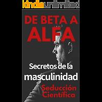 De beta a alfa Secretos de la masculinidad: Aprende a ligar y disfrutar tus relaciones
