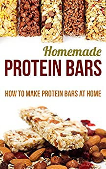 Homemade Protein Bars: How to Make Protein Bars at Home by [Farish, Helen]