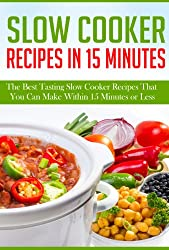 Slow Cooker Recipes In 15 Minutes: The Best Tasting Slow Cooker Recipes That You Can Make Within 15 Minutes Or Less! (English Edition)