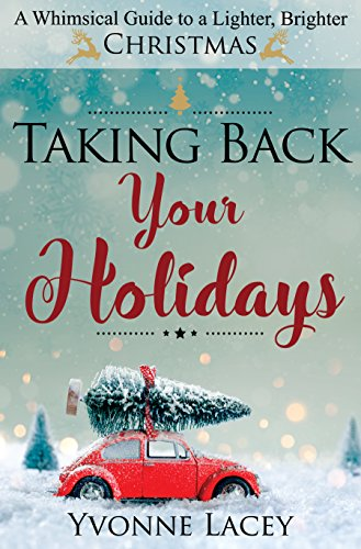 Taking Back Your Holidays: A Whimsical Guide to a Lighter, Brighter Christmas by [Lacey, Yvonne]