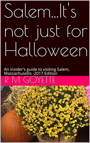 Salem...It's not just for Halloween: An insider's guide to visiting Salem, Massachusetts -2017 (Salem Ma Halloween 2017)
