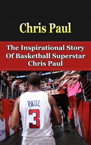 Chris Paul: The Inspirational Story of Basketball Superstar Chris Paul (Chris Paul Unauthorized Biography, Los Angeles Clippers, Wake Forest University, NBA Books) (Long Shot Never Too Small To Dream)