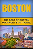 Boston: The Best Of Boston For Short Stay Travel (Short Stay Travel - City Guides Book 28)