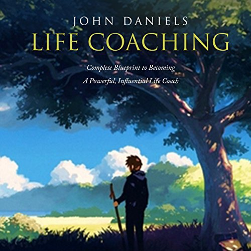 Life Coaching: Complete Blueprint to Becoming a Powerful Influential Life Coach