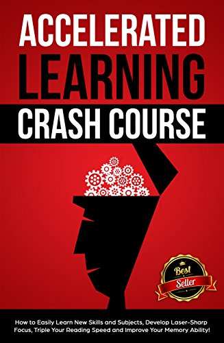 Accelerated Learning Crash Course: How to Easily Learn New Skills and Subjects, Develop Laser Sharp Focus, Triple Your Reading Speed and Improve Your Memory (New Focus Laser)