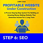 Profitable Website Under Construction - Step 6: Search Engine Optimization: A Proven Step-by-Step System for Building an Amazing Money Making Website That Generates Income for a Long Term | Larry Chak