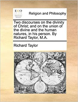 Two discourses on the divinity of Christ; and on the union of the divine and the human natures, in his person. By Richard Taylor, M.A. by RICHARD TAYLOR (2010-05-28)
