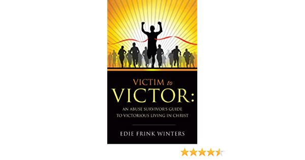 VICTIM TO VICTOR: AN ABUSE SURVIVORS GUIDE TO VICTORIOUS LIVING IN CHRIST
