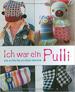 ich war ein pulli aus alten pullis neues machen 9783772465888 books. Black Bedroom Furniture Sets. Home Design Ideas