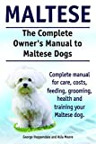 Maltese Dogs. Maltese Dogs Complete Owners Manual. Complete manual for care, costs, feeding, grooming, training and health.