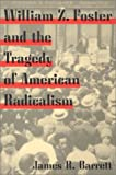 William Z. Foster and the Tragedy of American Radicalism 9780252070518