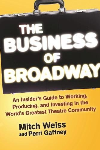 The Business of Broadway: An Insider's Guide to Working, Producing, and Investing in the World's Greatest Theatre - And 42 Broadway