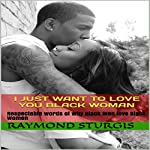 I Just Want to Love You Black Woman: Respectable Words of Why Black Men Love Black Women | Raymond Sturgis