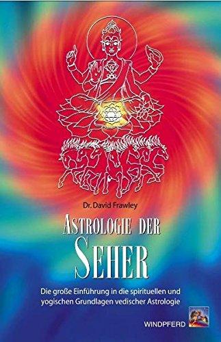 Astrologie der Seher: Die große Einführung in die spirituellen und yogischen Grundlagen vedischer Astrologie: Die große Einführung in die spirituellen und yogischen Grundlagen vedischer Astrologie