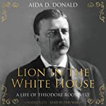 Lion in the White House: A Life of Theodore Roosevelt | Aida D. Donald