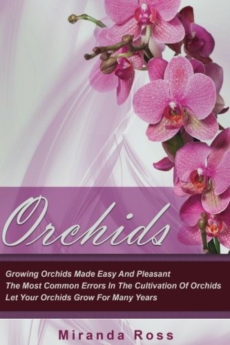 Orchids: Growing Orchids Made Easy And Pleasant. The Most Common Errors In The Cultivation Of Orchids. Let Your Orchids Grow For Many Years (Orchids Techniques, Gardening in Pots) (Volume (Growing Phalaenopsis Orchids)